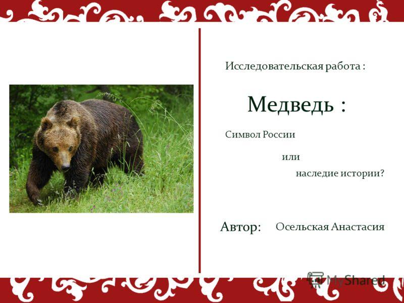 наследие истории? Символ России или Медведь : Автор: Осельская Анастасия Исследовательская работа :