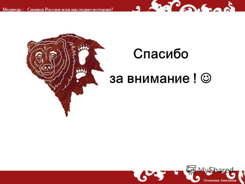 Медведь :Символ России или наследие истории? Осельская Анастасия Спасибо за внимание !