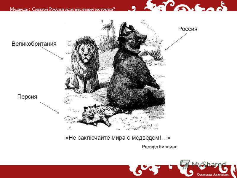 Медведь :Символ России или наследие истории? Осельская Анастасия «Не заключайте мира с медведем!…» Редярд Киплинг Великобритания Персия Россия