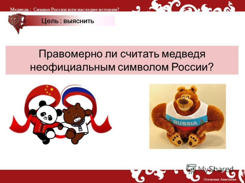Правомерно ли считать медведя неофициальным символом России? Медведь :Символ России или наследие истории? Осельская Анастасия Цель : выяснить