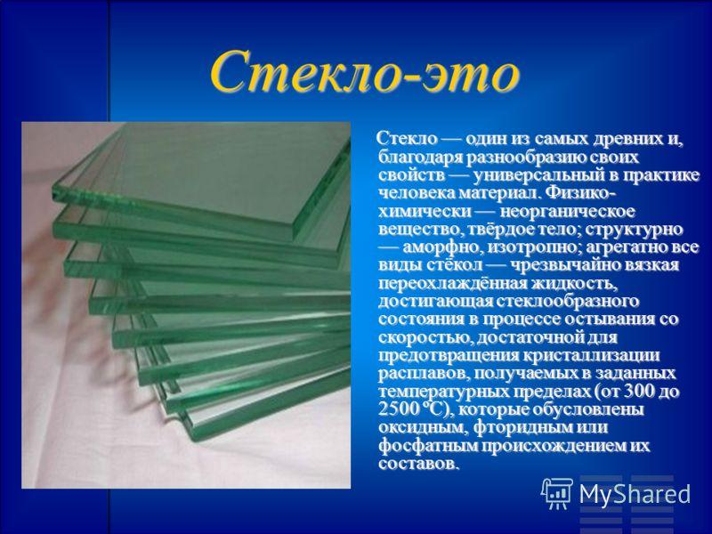 Стекло-это Стекло один из самых древних и, благодаря разнообразию своих свойств универсальный в практике человека материал. Физико- химически неорганическое вещество, твёрдое тело; структурно аморфно, изотропно; агрегатно все виды стёкол чрезвычайно