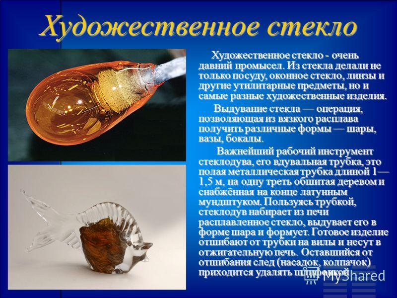 Художественное стекло Художественное стекло - очень давний промысел. Из стекла делали не только посуду, оконное стекло, линзы и другие утилитарные предметы, но и самые разные художественные изделия. Художественное стекло - очень давний промысел. Из с