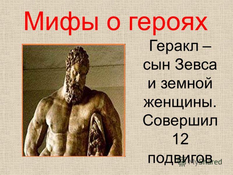 Мифы о героях Геракл – сын Зевса и земной женщины. Совершил 12 подвигов
