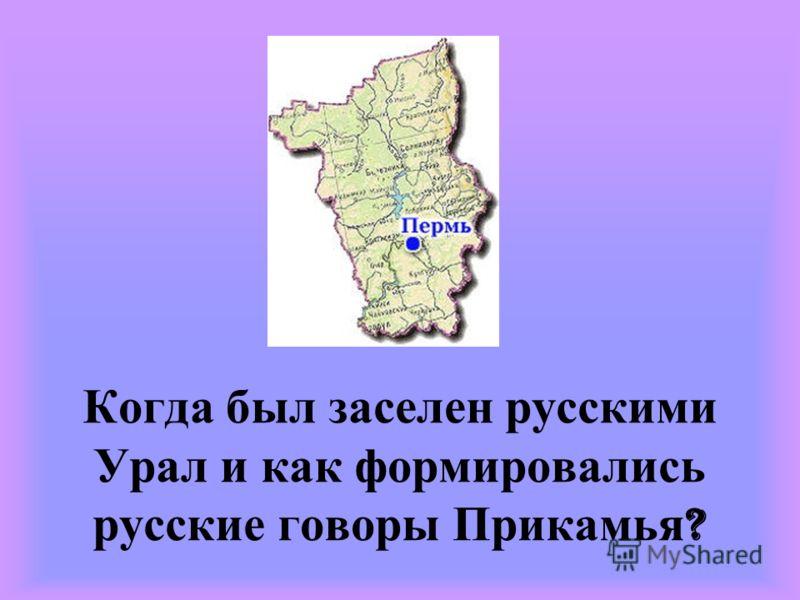 Когда был заселен русскими Урал и как формировались русские говоры Прикамья ?