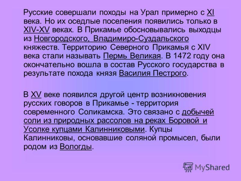 Русские совершали походы на Урал примерно с ХI века. Но их оседлые поселения появились только в ХIV-ХV веках. В Прикамье обосновывались выходцы из Новгородского, Владимиро-Суздальского княжеств. Территорию Северного Прикамья с ХIV века стали называть