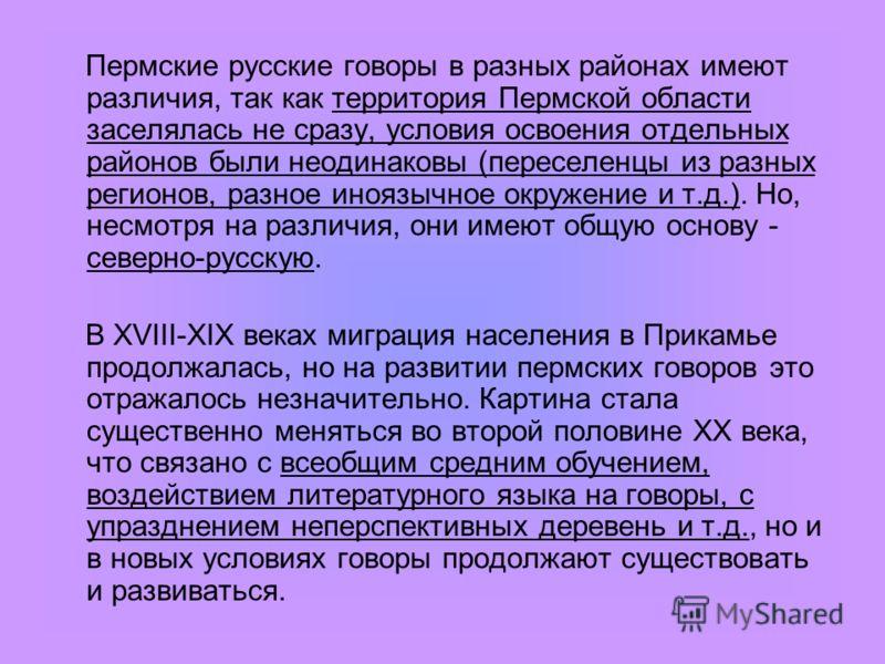 Пермские русские говоры в разных районах имеют различия, так как территория Пермской области заселялась не сразу, условия освоения отдельных районов были неодинаковы (переселенцы из разных регионов, разное иноязычное окружение и т.д.). Но, несмотря н