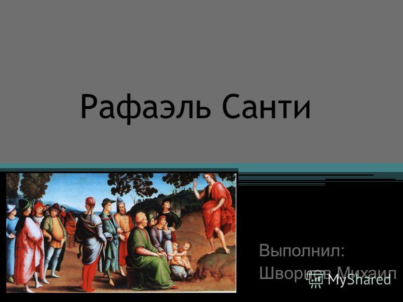 Рафаэль Санти Выполнил: Шворнев Михаил