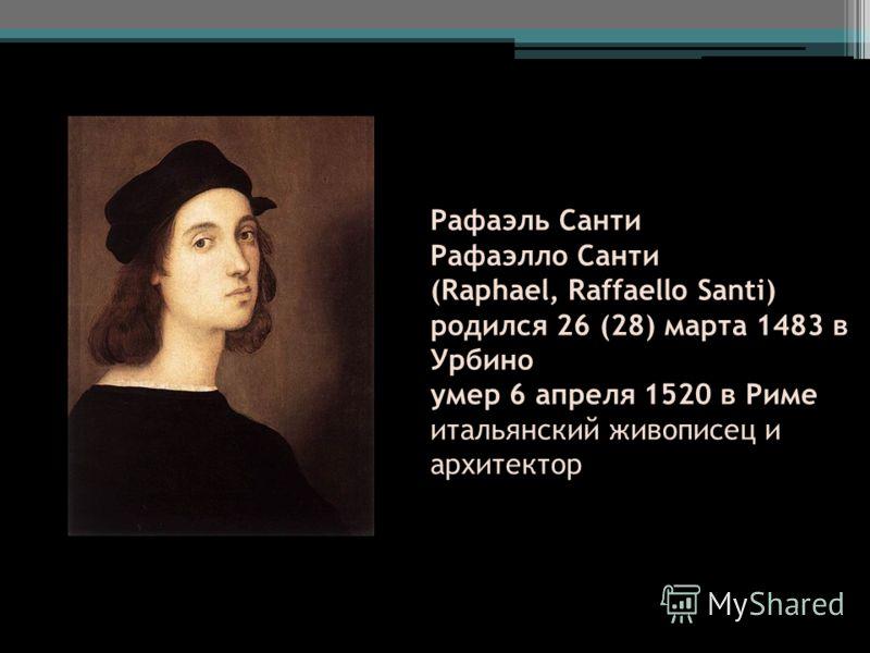 Рафаэль Санти Рафаэлло Санти (Raphael, Raffaello Santi) родился 26 (28) марта 1483 в Урбино умер 6 апреля 1520 в Риме итальянский живописец и архитектор