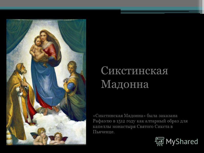 Сикстинская Мадонна «Сикстинская Мадонна» была заказана Рафаэлю в 1512 году как алтарный образ для капеллы монастыря Святого Сикста в Пьяченце.