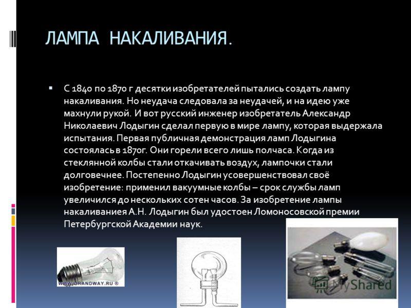 ЛАМПА НАКАЛИВАНИЯ. С 1840 по 1870 г десятки изобретателей пытались создать лампу накаливания. Но неудача следовала за неудачей, и на идею уже махнули рукой. И вот русский инженер изобретатель Александр Николаевич Лодыгин сделал первую в мире лампу, к