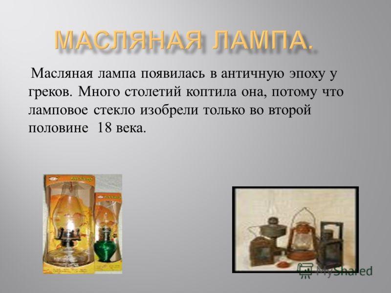 Масляная лампа появилась в античную эпоху у греков. Много столетий коптила она, потому что ламповое стекло изобрели только во второй половине 18 века.