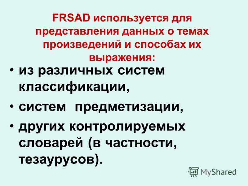 FRSAD используется для представления данных о темах произведений и способах их выражения: из различных систем классификации, систем предметизации, других контролируемых словарей (в частности, тезаурусов).