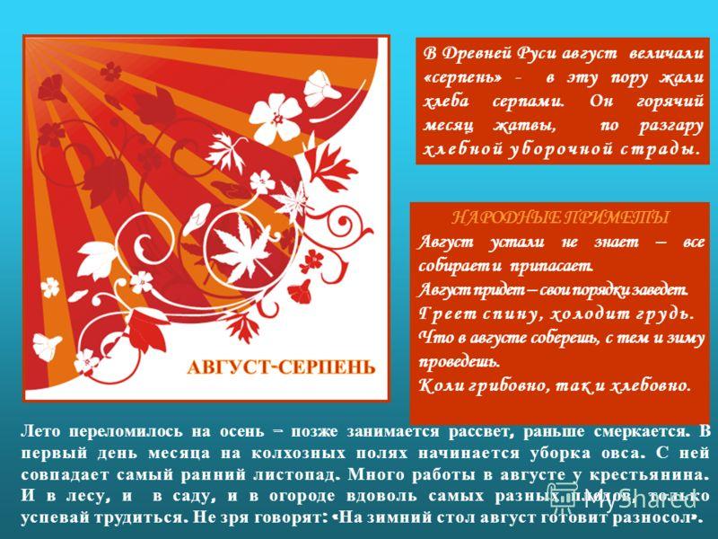 В Древней Руси август величали «серпень» - в эту пору жали хлеба серпами. Он горячий месяц жатвы, по разгару хлебной уборочной страды. НАРОДНЫЕ ПРИМЕТЫ Август устали не знает – все собирает и припасает. Август придет – свои порядки заведет. Греет спи