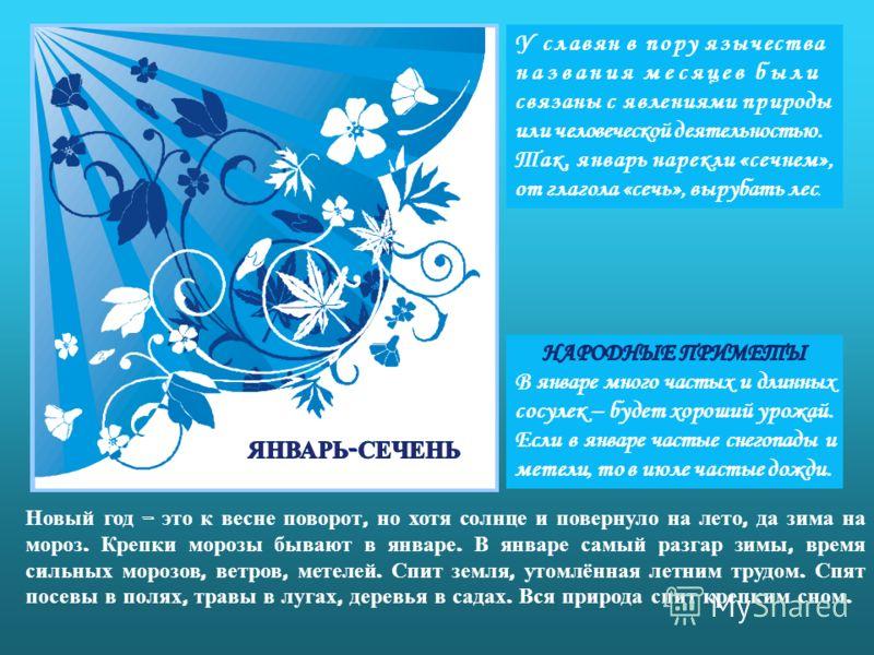У славян в пору язычества названия месяцев были связаны с явлениями природы или человеческой деятельностью. Так, январь нарекли «сечнем», от глагола «сечь», вырубать лес. Новый год – это к весне поворот, но хотя солнце и повернуло на лето, да зима на