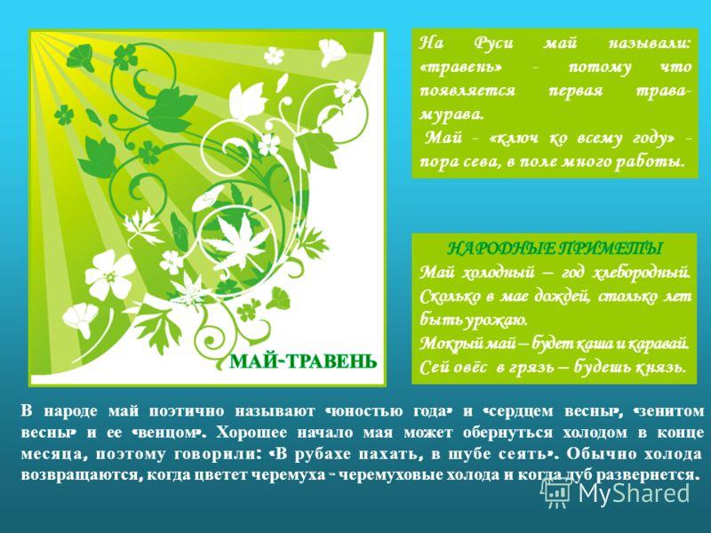 На Руси май называли: «травень» - потому что появляется первая трава- мурава. Май - «ключ ко всему году» - пора сева, в поле много работы. В народе май поэтично называют « юностью года » и « сердцем весны », « зенитом весны » и ее « венцом ». Хорошее