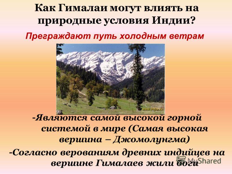 Преграждают путь холодным ветрам Как Гималаи могут влиять на природные условия Индии? -Являются самой высокой горной системой в мире (Самая высокая вершина – Джомолунгма) -Согласно верованиям древних индийцев на вершине Гималаев жили боги