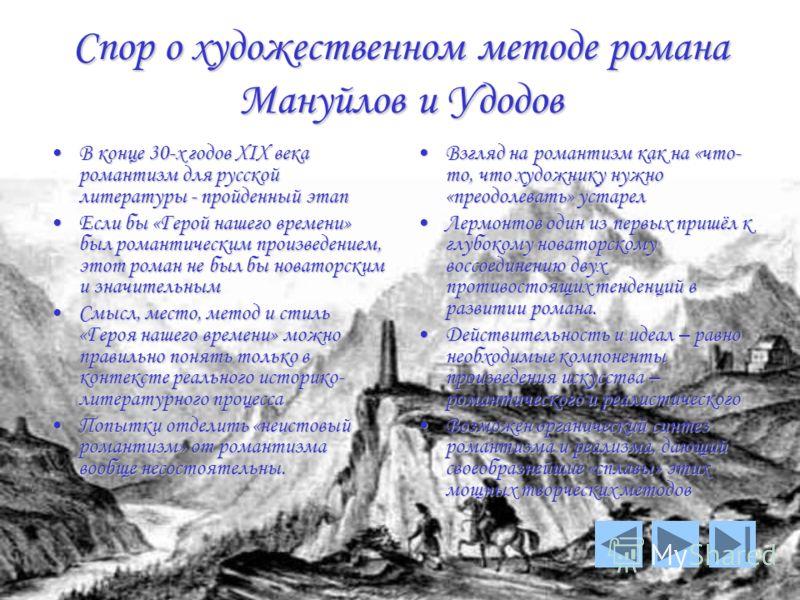 Спор о художественном методе романа Мануйлов и Удодов В конце 30-х годов XIX века романтизм для русской литературы - пройденный этап Если бы «Герой нашего времени» был романтическим произведением, этот роман не был бы новаторским и значительным Смысл
