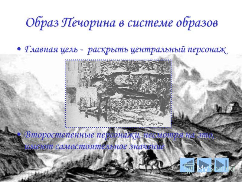 Образ Печорина в системе образов Главная цель - раскрыть центральный персонаж Второстепенные персонажи, несмотря на это, имеют самостоятельное значение