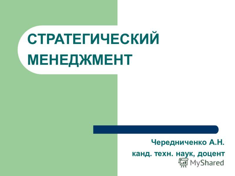 СТРАТЕГИЧЕСКИЙ МЕНЕДЖМЕНТ Чередниченко А.Н. канд. техн. наук, доцент