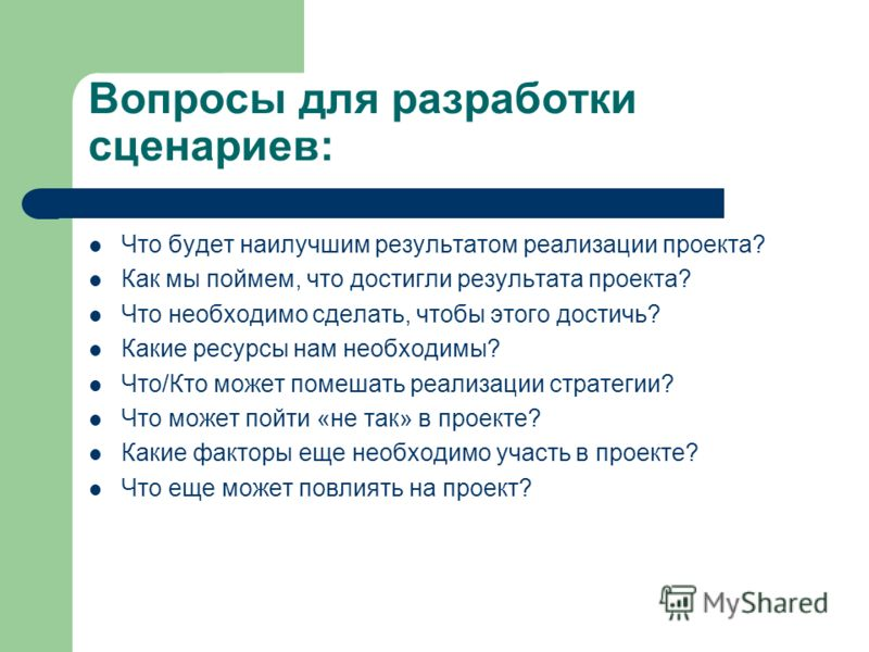 Вопросы для разработки сценариев: Что будет наилучшим результатом реализации проекта? Как мы поймем, что достигли результата проекта? Что необходимо сделать, чтобы этого достичь? Какие ресурсы нам необходимы? Что/Кто может помешать реализации стратег