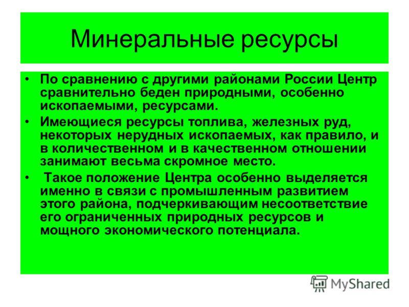 Минеральные ресурсы По сравнению с другими районами России Центр сравнительно беден природными, особенно ископаемыми, ресурсами. Имеющиеся ресурсы топлива, железных руд, некоторых нерудных ископаемых, как правило, и в количественном и в качественном