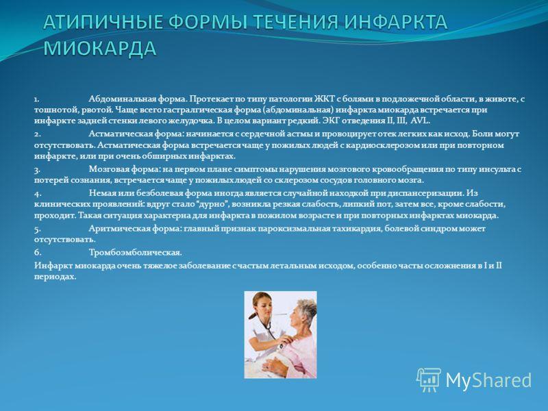 1.Абдоминальная форма. Протекает по типу патологии ЖКТ с болями в подложечной области, в животе, с тошнотой, рвотой. Чаще всего гастралгическая форма (абдоминальная) инфаркта миокарда встречается при инфаркте задней стенки левого желудочка. В целом в