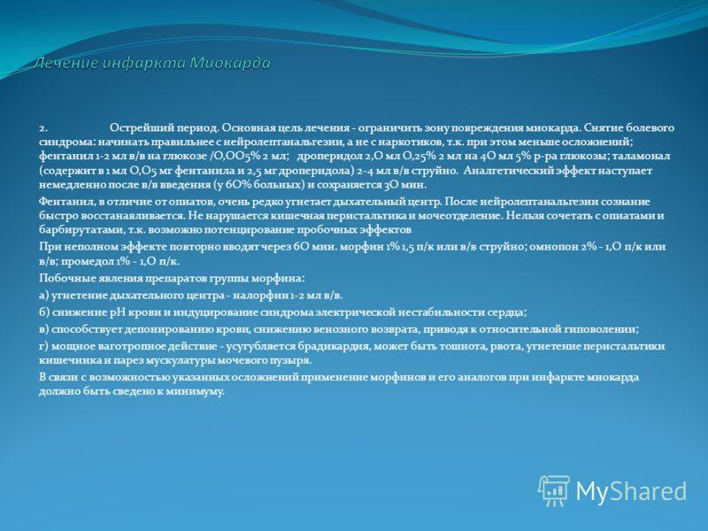 2.Острейший период. Основная цель лечения - ограничить зону повреждения миокарда. Снятие болевого синдрома: начинать правильнее с нейролептанальгезии, а не с наркотиков, т.к. при этом меньше осложнений; фентанил 1-2 мл в/в на глюкозе /О,ОО5% 2 мл; др