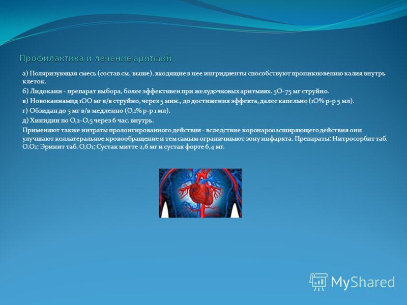 а) Поляризующая смесь (состав см. выше), входящие в нее ингридиенты способствуют проникновению калия внутрь клеток. б) Лидокаин - препарат выбора, более эффективен при желудочковых аритмиях. 5О-75 мг струйно. в) Новокаинамид 1ОО мг в/в струйно, через