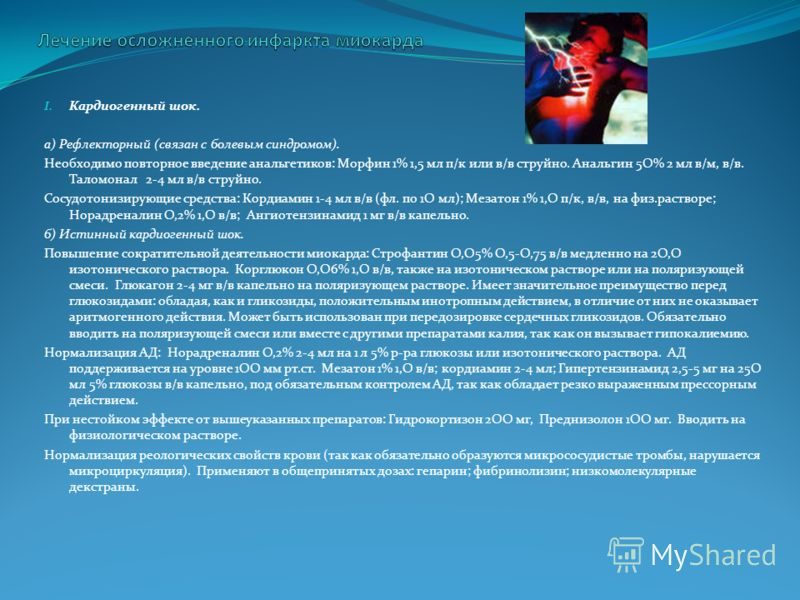 I. Кардиогенный шок. а) Рефлекторный (связан с болевым синдромом). Необходимо повторное введение анальгетиков: Морфин 1% 1,5 мл п/к или в/в струйно. Анальгин 5О% 2 мл в/м, в/в. Таломонал 2-4 мл в/в струйно. Сосудотонизирующие средства: Кордиамин 1-4