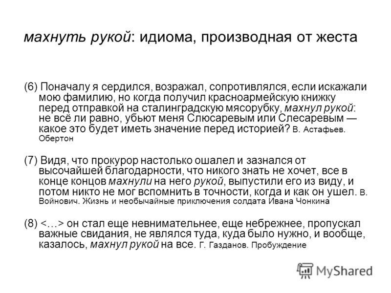 махнуть рукой: идиома, производная от жеста (6) Поначалу я сердился, возражал, сопротивлялся, если искажали мою фамилию, но когда получил красноармейскую книжку перед отправкой на сталинградскую мясорубку, махнул рукой: не всё ли равно, убьют меня Сл