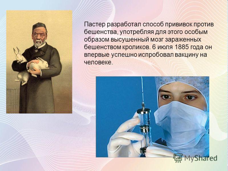 Пастер разработал способ прививок против бешенства, употребляя для этого особым образом высушенный мозг зараженных бешенством кроликов. 6 июля 1885 года он впервые успешно испробовал вакцину на человеке.