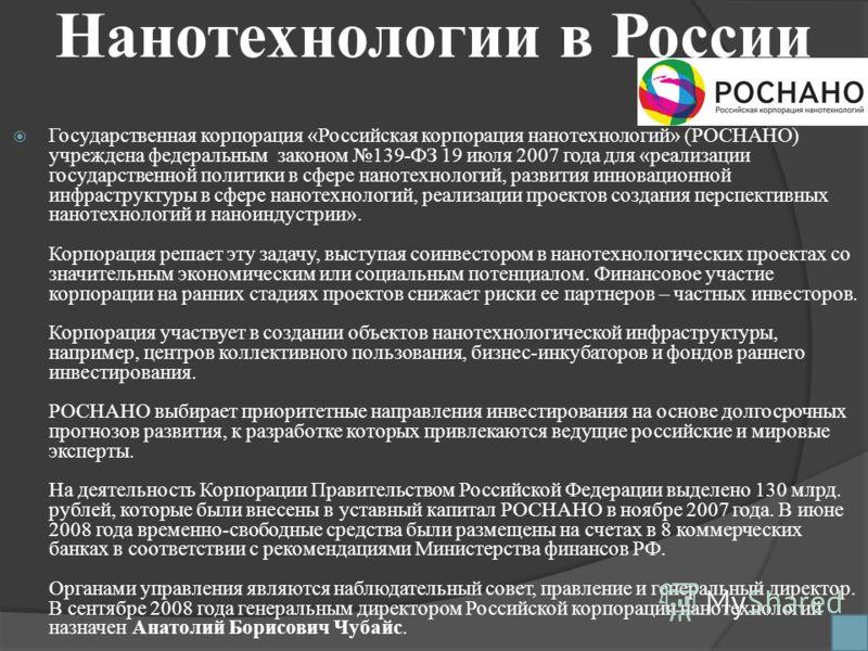 Нанотехнологии в России Государственная корпорация «Российская корпорация нанотехнологий» (РОСНАНО) учреждена федеральным законом 139-ФЗ 19 июля 2007 года для «реализации государственной политики в сфере нанотехнологий, развития инновационной инфраст