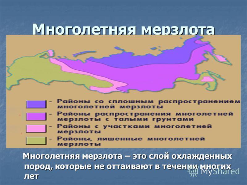 Многолетняя мерзлота Многолетняя мерзлота – это слой охлажденных пород, которые не оттаивают в течении многих лет Многолетняя мерзлота – это слой охлажденных пород, которые не оттаивают в течении многих лет
