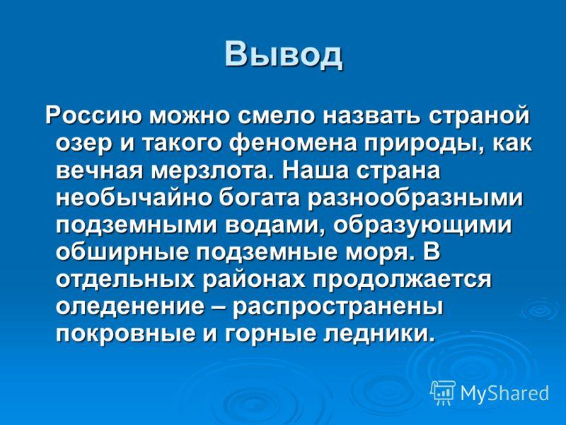 Вывод Россию можно смело назвать страной озер и такого феномена природы, как вечная мерзлота. Наша страна необычайно богата разнообразными подземными водами, образующими обширные подземные моря. В отдельных районах продолжается оледенение – распростр