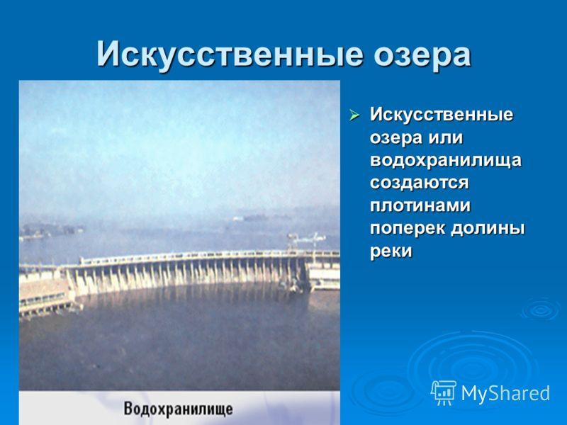 Искусственные озера Искусственные озера или водохранилища создаются плотинами поперек долины реки Искусственные озера или водохранилища создаются плотинами поперек долины реки
