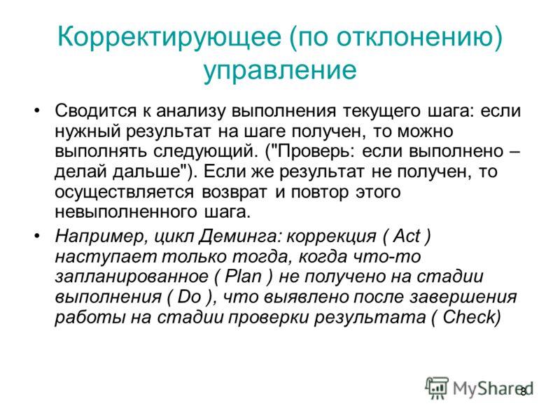 8 Корректирующее (по отклонению) управление Сводится к анализу выполнения текущего шага: если нужный результат на шаге получен, то можно выполнять следующий. (