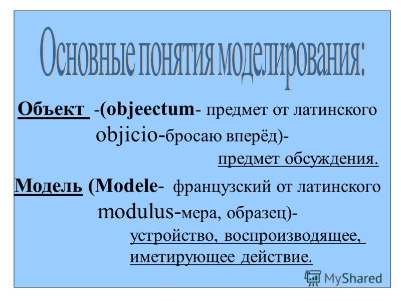 : Объект - (objeectum - предмет от латинского objicio- бросаю вперёд)- предмет обсуждения. Модель (Modele- французский от латинского modulus- мера, образец)- устройство, воспроизводящее, иметирующее действие.