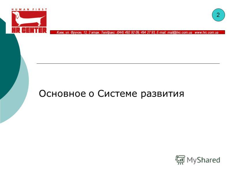 Киев, ул. Фрунзе, 12, 2 этаж. Тел/факс: (044) 492 92 09, 494 27 93, E-mail: mail@hrc.com.ua www.hrc.com.ua Основное о Системе развития 2