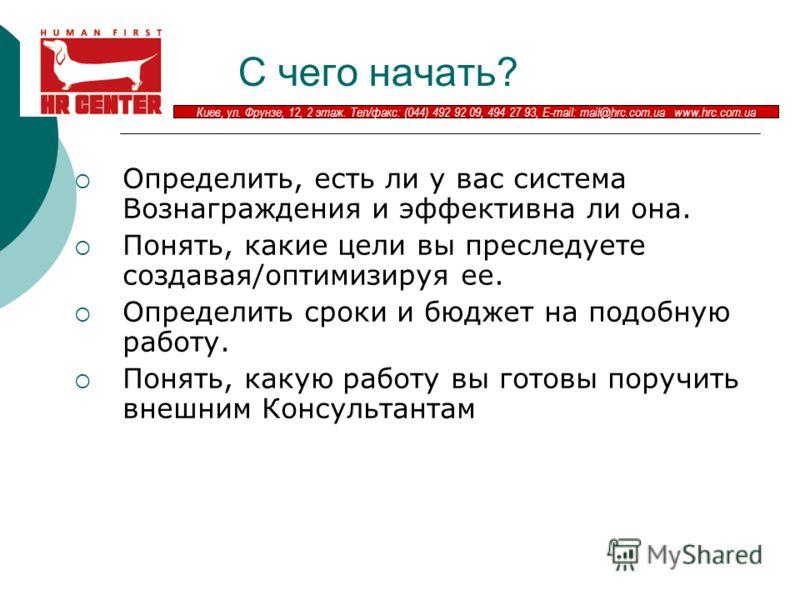 Киев, ул. Фрунзе, 12, 2 этаж. Тел/факс: (044) 492 92 09, 494 27 93, E-mail: mail@hrc.com.ua www.hrc.com.ua С чего начать? Определить, есть ли у вас система Вознаграждения и эффективна ли она. Понять, какие цели вы преследуете создавая/оптимизируя ее.
