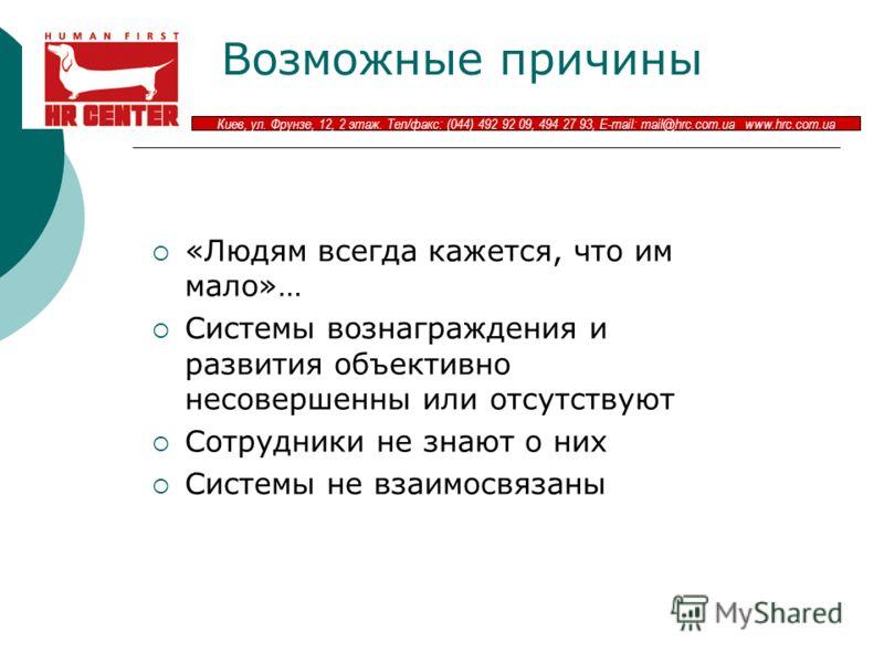Киев, ул. Фрунзе, 12, 2 этаж. Тел/факс: (044) 492 92 09, 494 27 93, E-mail: mail@hrc.com.ua www.hrc.com.ua Возможные причины «Людям всегда кажется, что им мало»… Системы вознаграждения и развития объективно несовершенны или отсутствуют Сотрудники не