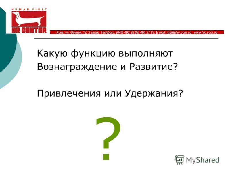 Киев, ул. Фрунзе, 12, 2 этаж. Тел/факс: (044) 492 92 09, 494 27 93, E-mail: mail@hrc.com.ua www.hrc.com.ua Какую функцию выполняют Вознаграждение и Развитие? Привлечения или Удержания? ?