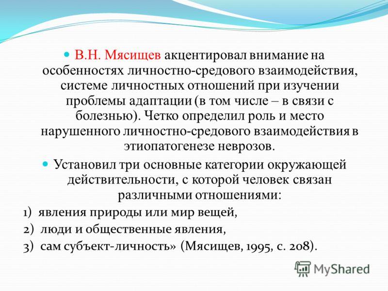 В.Н. Мясищев акцентировал внимание на особенностях личностно-средового взаимодействия, системе личностных отношений при изучении проблемы адаптации (в том числе – в связи с болезнью). Четко определил роль и место нарушенного личностно-средового взаим