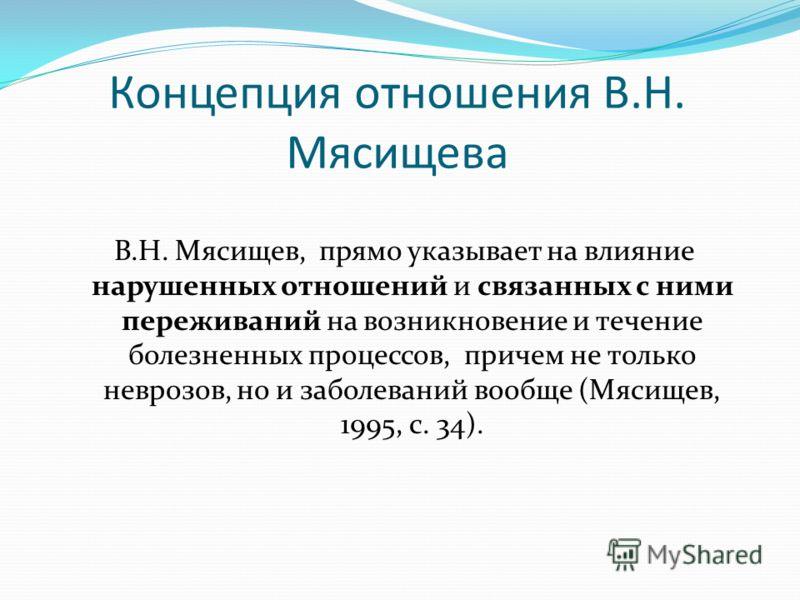 Концепция отношения В.Н. Мясищева В.Н. Мясищев, прямо указывает на влияние нарушенных отношений и связанных с ними переживаний на возникновение и течение болезненных процессов, причем не только неврозов, но и заболеваний вообще (Мясищев, 1995, с. 34)
