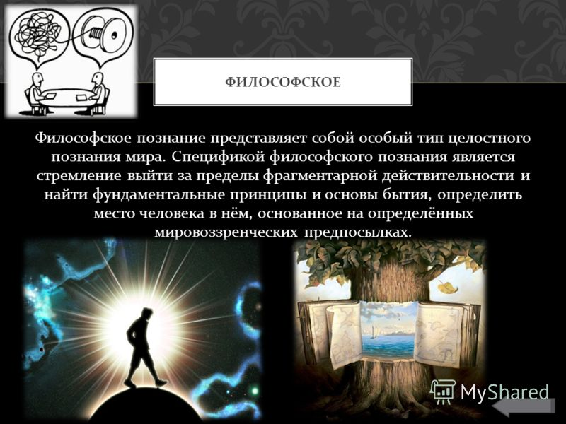 Философское познание представляет собой особый тип целостного познания мира. Спецификой философского познания является стремление выйти за пределы фрагментарной действительности и найти фундаментальные принципы и основы бытия, определить место челове