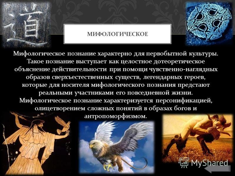 Мифологическое познание характерно для первобытной культуры. Такое познание выступает как целостное дотеоретическое объяснение действительности при помощи чувственно - наглядных образов сверхъестественных существ, легендарных героев, которые для носи