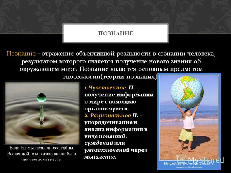 Познание - отражение объективной реальности в сознании человека, результатом которого является получение нового знания об окружающем мире. Познание является основным предметом гносеологии ( теории познания ). ПОЗНАНИЕ 1. Чувственное П. – получение ин