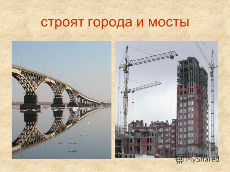 строят города и мосты