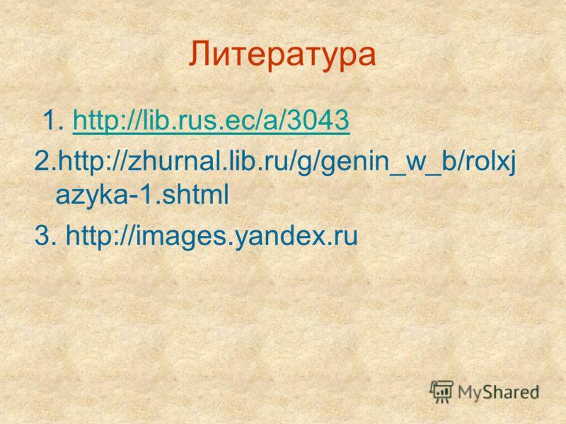 Литература 1. http://lib.rus.ec/a/3043http://lib.rus.ec/a/3043 2.http://zhurnal.lib.ru/g/genin_w_b/rolxj azyka-1.shtml 3. http://images.yandex.ru