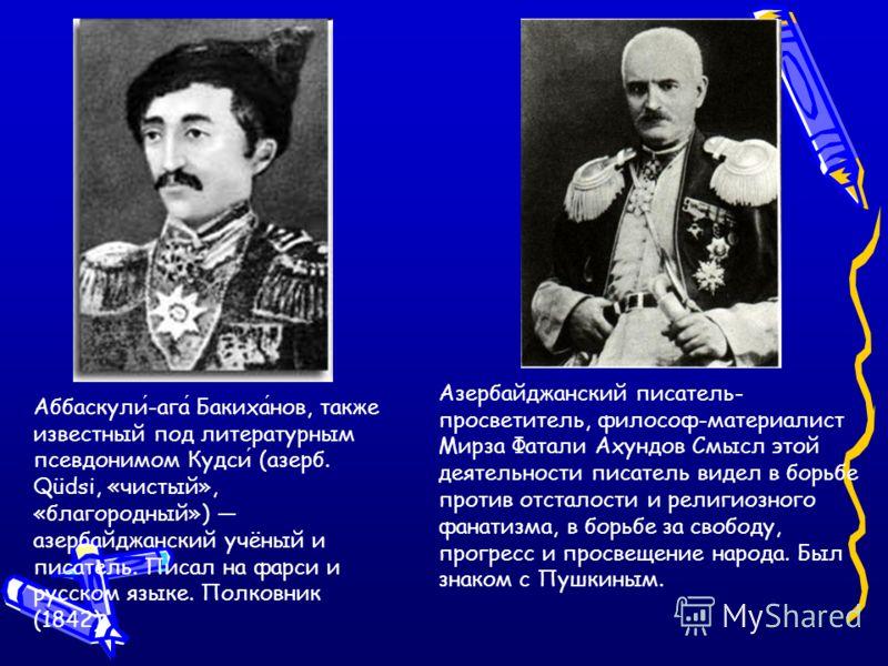 Азербайджанский писатель- просветитель, философ-материалист Мирза Фатали Ахундов Смысл этой деятельности писатель видел в борьбе против отсталости и религиозного фанатизма, в борьбе за свободу, прогресс и просвещение народа. Был знаком с Пушкиным. Аб