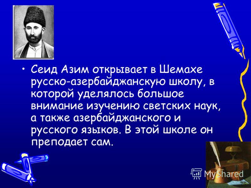 Сеид Азим открывает в Шемахе русско-азербайджанскую школу, в которой уделялось большое внимание изучению светских наук, а также азербайджанского и русского языков. В этой школе он преподает сам.